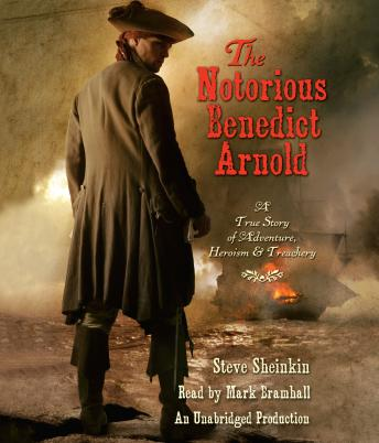 Notorious Benedict Arnold: A True Story of Adventure, Heroism & Treachery, Steve Sheinkin