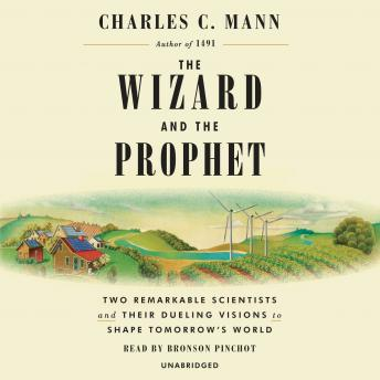 Wizard and the Prophet: Two Remarkable Scientists and Their Dueling Visions to Shape Tomorrow's World, Charles C. Mann