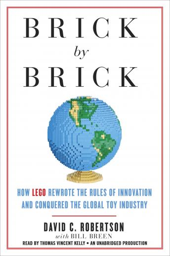 Brick by Brick: How LEGO Rewrote the Rules of Innovation and Conquered the Global Toy Industry, David Robertson, Bill Breen