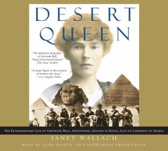 Desert Queen: The Extraordinary Life of Gertrude Bell: Adventurer, Adviser to Kings, Ally of Lawrence of Arabia, Janet Wallach