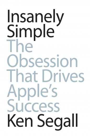 Insanely Simple: The Obsession that Drives Apple's Success, Ken Segall