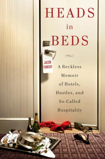 Heads in Beds: A Reckless Memoir of Hotels, Hustles, and So-Called Hospitality, Jacob Tomsky