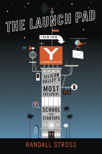 Launch Pad: Inside Y Combinator, Silicon Valley's Most Exclusive School for Startups, Randall Stross
