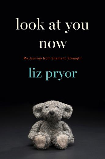 Look at You Now: My Journey from Shame to Strength, Liz Pryor
