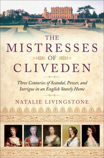 Mistresses of Cliveden: Three Centuries of Scandal, Power, and Intrigue in an English Stately Home, Natalie Livingstone