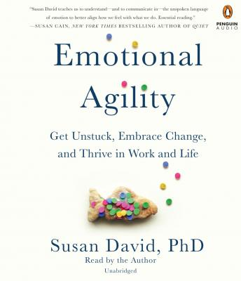 Emotional Agility: Get Unstuck, Embrace Change, and Thrive in Work and Life, Susan David