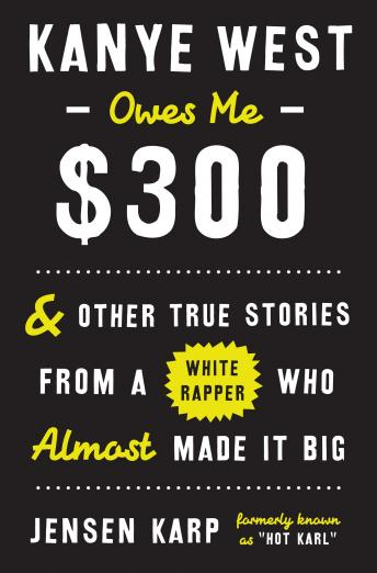 Kanye West Owes Me $300: And Other True Stories From A White Rapper Who Almost Made It Big, Jensen Karp