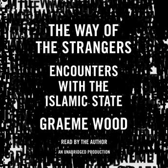 Way of the Strangers: Encounters with the Islamic State, Graeme Wood