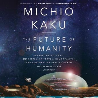 Download Future of Humanity: Terraforming Mars, Interstellar Travel, Immortality, and Our Destiny Beyond Earth by Michio Kaku
