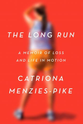 Long Run: A Memoir of Loss and Life in Motion, Catriona Menzies-Pike