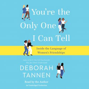 You're the Only One I Can Tell: Inside the Language of Women's Friendships, Deborah Tannen