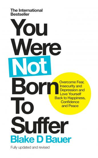 You Were Not Born to Suffer: Overcome Fear, Insecurity and Depression and Love Yourself Back to Happiness, Confidence and Peace, Blake Bauer