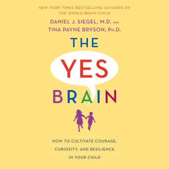 Yes Brain: How to Cultivate Courage, Curiosity, and Resilience in Your Child, Tina Payne Bryson, Daniel J. Siegel
