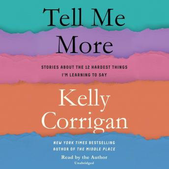 Tell Me More: Stories About the 12 Hardest Things I'm Learning to Say, Kelly Corrigan