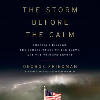 Download Storm Before the Calm: America's Discord, the Coming Crisis of the 2020s, and the Triumph Beyond by George Friedman