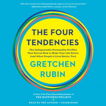 Four Tendencies: The Indispensable Personality Profiles That Reveal How to Make Your Life Better (and Other People's Lives Better, Too), Gretchen Rubin