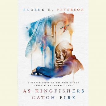 As Kingfishers Catch Fire: A Conversation on the Ways of God Formed by the Words of God, Eugene H. Peterson
