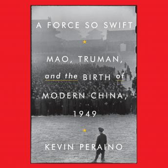 Download Force So Swift: Mao, Truman, and the Birth of Modern China, 1949 by Kevin Peraino