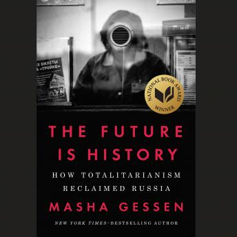 Future Is History: How Totalitarianism Reclaimed Russia, Masha Gessen