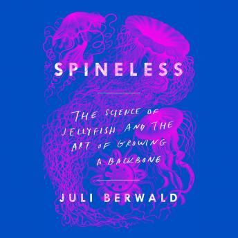 Spineless: The Science of Jellyfish and the Art of Growing a Backbone, Juli Berwald