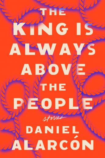 King Is Always Above the People: Stories, Daniel Alarcón