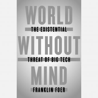 World Without Mind: The Existential Threat of Big Tech, Audio book by Franklin Foer