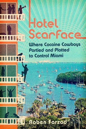 Hotel Scarface: Where Cocaine Cowboys Partied and Plotted to Control Miami, Roben Farzad