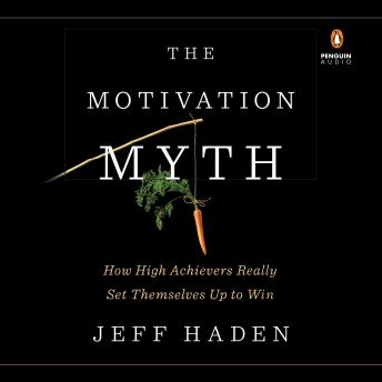 Motivation Myth: How High Achievers Really Set Themselves Up to Win, Jeff Haden