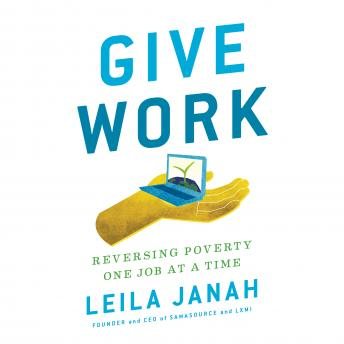 Download Give Work: Reversing Poverty One Job at a Time by Leila Janah