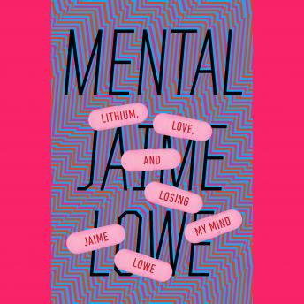 Mental: Lithium, Love, and Losing My Mind, Jaime Lowe