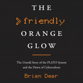 Friendly Orange Glow: The Untold Story of the PLATO System and the Dawn of Cyberculture, BRIAN DEAR