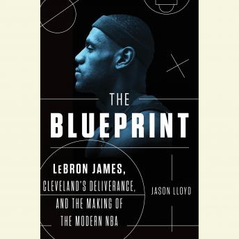 Download Blueprint: LeBron James, Cleveland's Deliverance, and the Making of the Modern NBA by Jason Lloyd