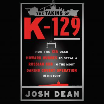 Taking of K-129: How the CIA Used Howard Hughes to Steal a Russian Sub in the Most Daring Covert Operation in History, Audio book by Josh Dean