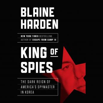 Download King of Spies: The Dark Reign of America's Spymaster in Korea by Blaine Harden