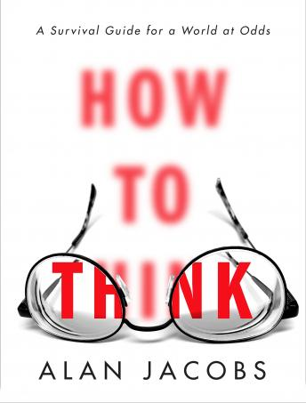 How to Think: A Survival Guide for a World at Odds, Alan Jacobs