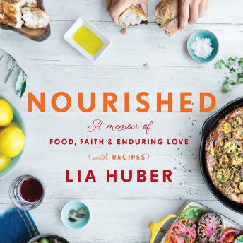 Nourished: A Memoir of Food, Faith & Enduring Love (with Recipes), Lia Huber