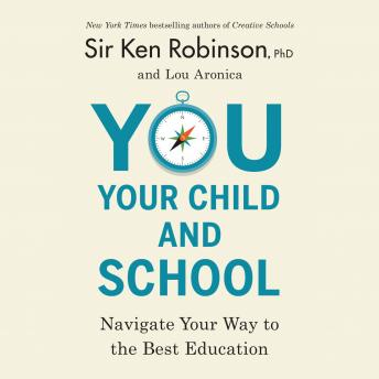 You, Your Child, and School: Navigate Your Way to the Best Education, Sir Ken Robinson, Ph.D., Lou Aronica