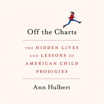 Off the Charts: The Hidden Lives and Lessons of American Child Prodigies, ANN HULBERT