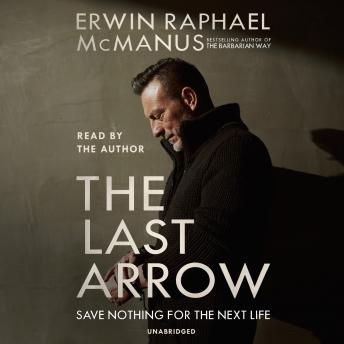 Last Arrow: Save Nothing for the Next Life, Erwin Raphael McManus