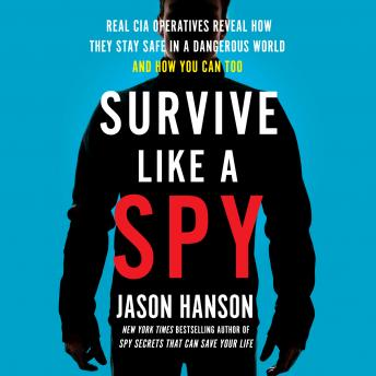 Download Survive Like a Spy: Real CIA Operatives Reveal How They Stay Safe in a Dangerous World and How You Can Too by Jason Hanson