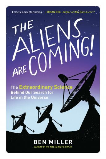 Aliens Are Coming!: The Extraordinary Science Behind Our Search for Life in the Universe, Ben Miller