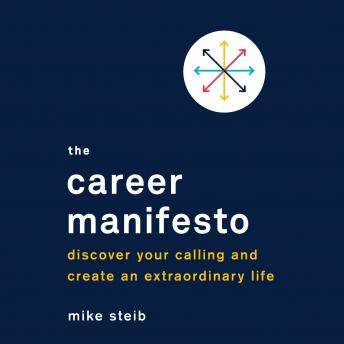 Career Manifesto: Discover Your Calling and Create an Extraordinary Life, Mike Steib