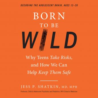 Born to Be Wild: Why Teens Take Risks, and How We Can Help Keep Them Safe, Jess Shatkin