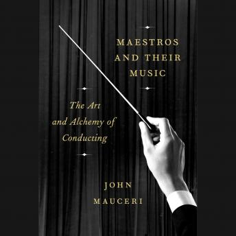Maestros and Their Music: The Art and Alchemy of Conducting, John Mauceri
