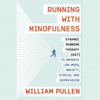 Running with Mindfulness: Dynamic Running Therapy (DRT) to Improve Low-mood, Anxiety, Stress, and Depression, William Pullen