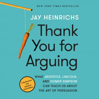 Thank You for Arguing, Third Edition: What Aristotle, Lincoln, and Homer Simpson Can Teach Us About the Art of Persuasion, Audio book by Jay Heinrichs