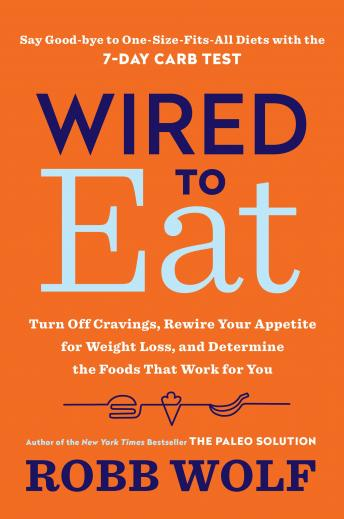 Download Wired to Eat: Turn Off Cravings, Rewire Your Appetite for Weight Loss, and Determine the Foods That Work for You by Robb Wolf