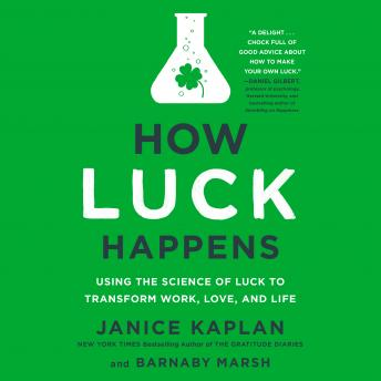 Download How Luck Happens: Using the Science of Luck to Transform Work, Love, and Life by Janice Kaplan, Barnaby Marsh
