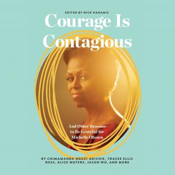 Courage Is Contagious: And Other Reasons to Be Grateful for Michelle Obama, Jenni Konner, Nick Haramis, Lena Dunham