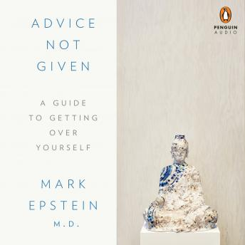 Advice Not Given: A Guide to Getting Over Yourself, M.D. Mark Epstein